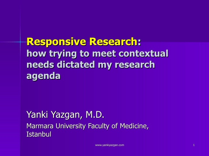 Responsive Research : how trying to meet contextual needs dictated my research agenda  Yanki Yazgan, M.D. Marmara Universi...