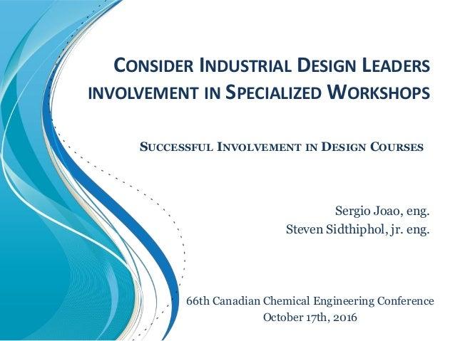 CONSIDER INDUSTRIAL DESIGN LEADERS INVOLVEMENT IN SPECIALIZED WORKSHOPS Sergio Joao, eng. Steven Sidthiphol, jr. eng. SUCC...