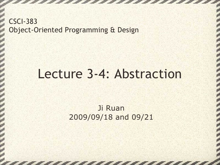CSCI-383 Object-Oriented Programming & Design             Lecture 3-4: Abstraction                         Ji Ruan        ...