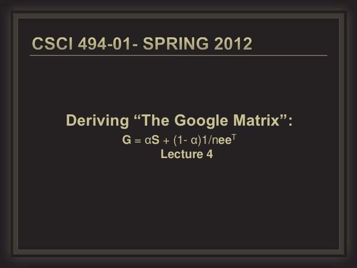 "Deriving ""The Google Matrix"":       G = αS + (1- α)1/neeT             Lecture 4"