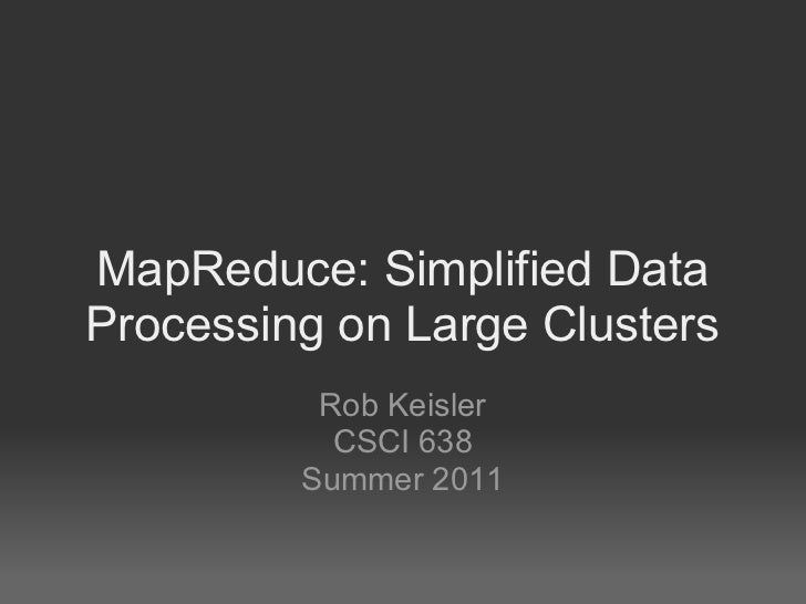 MapReduce: Simplified DataProcessing on Large Clusters          Rob Keisler           CSCI 638         Summer 2011