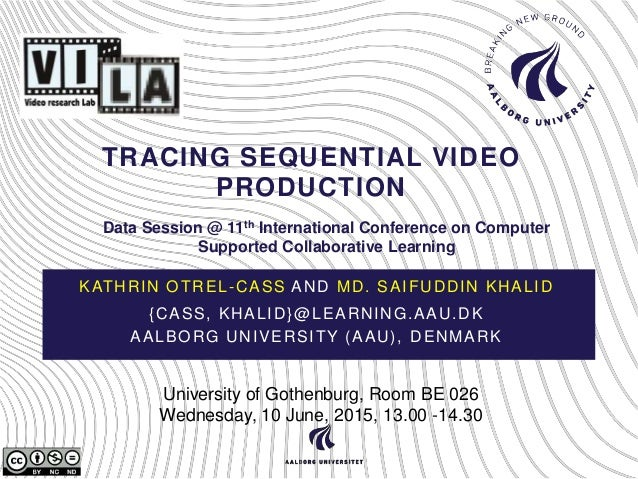 TRACING SEQUENTIAL VIDEO PRODUCTION KATHRIN OTREL-CASS AND MD. SAIFUDDIN KHALID {CASS, KHALID}@LEARNING.AAU.DK AALBORG UNI...