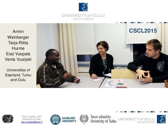 Essi Vuopala / LET University of Oulu essi.vuopala@oulu.fi https://wiki.oulu.fi/display/CSCL/Home Armin Weinberger Tarja-R...