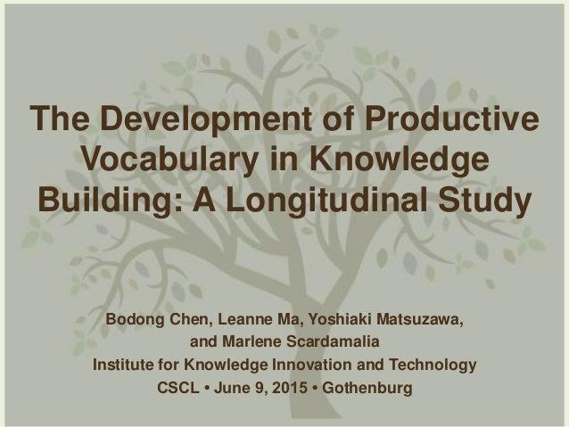 The Development of Productive Vocabulary in Knowledge Building: A Longitudinal Study Bodong Chen, Leanne Ma, Yoshiaki Mats...