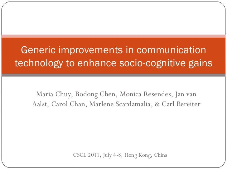 Generic improvements in communication technology to enhance socio-cognitive gains Maria Chuy, Bodong Chen, Monica Resendes...