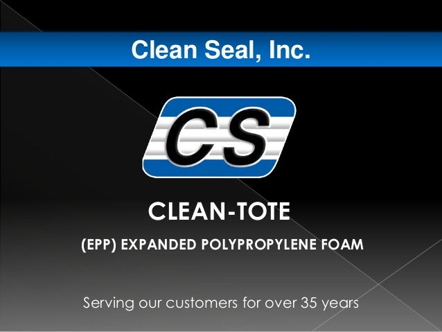 Serving our customers for over 35 years Clean Seal, Inc. CLEAN-TOTE (EPP) EXPANDED POLYPROPYLENE FOAM