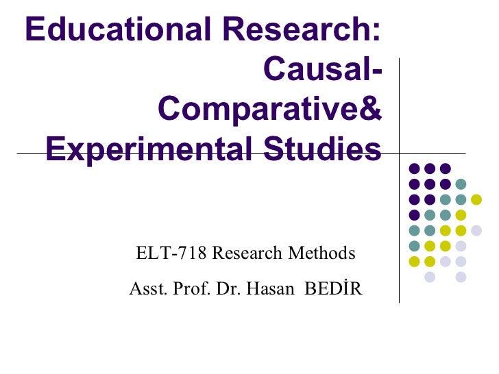 Educational Research:  Causal-Comparative &  Experimental Studies ELT-718 Research Methods Asst. Prof. Dr. Hasan  BEDİR