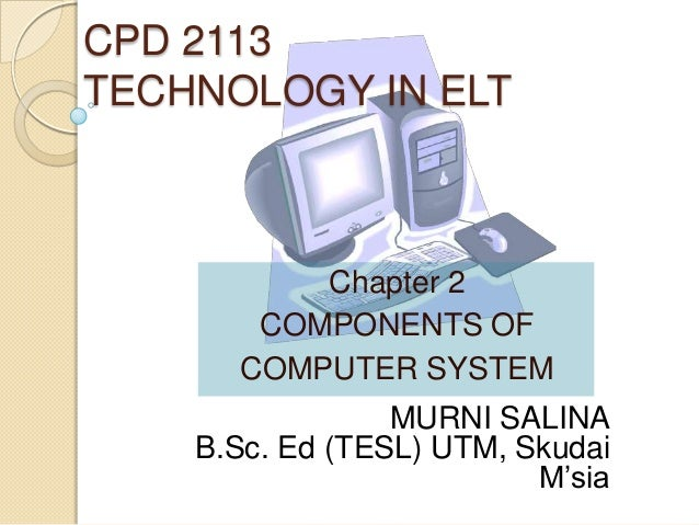 CPD 2113 TECHNOLOGY IN ELT  Chapter 2 COMPONENTS OF COMPUTER SYSTEM  MURNI SALINA B.Sc. Ed (TESL) UTM, Skudai M'sia