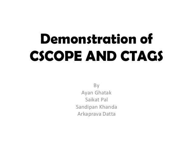 Demonstration ofCSCOPE AND CTAGS             By       Ayan Ghatak         Saikat Pal     Sandipan Khanda      Arkaprava Da...