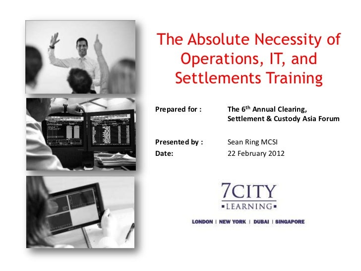The Absolute Necessity of   Operations, IT, and  Settlements TrainingPrepared for :   The 6th Annual Clearing,            ...
