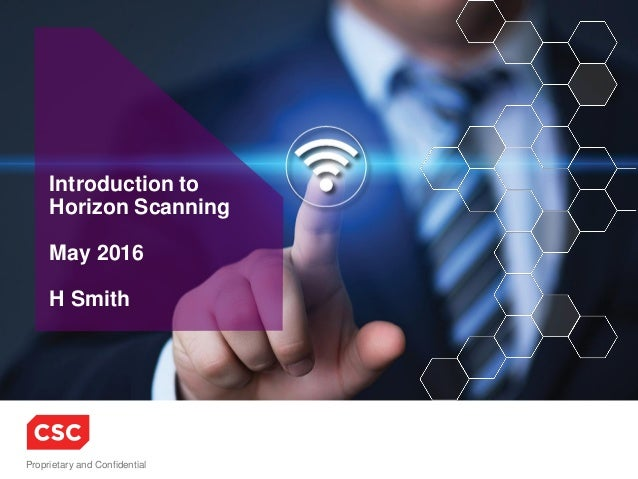 Proprietary and Confidential Introduction to Horizon Scanning May 2016 H Smith