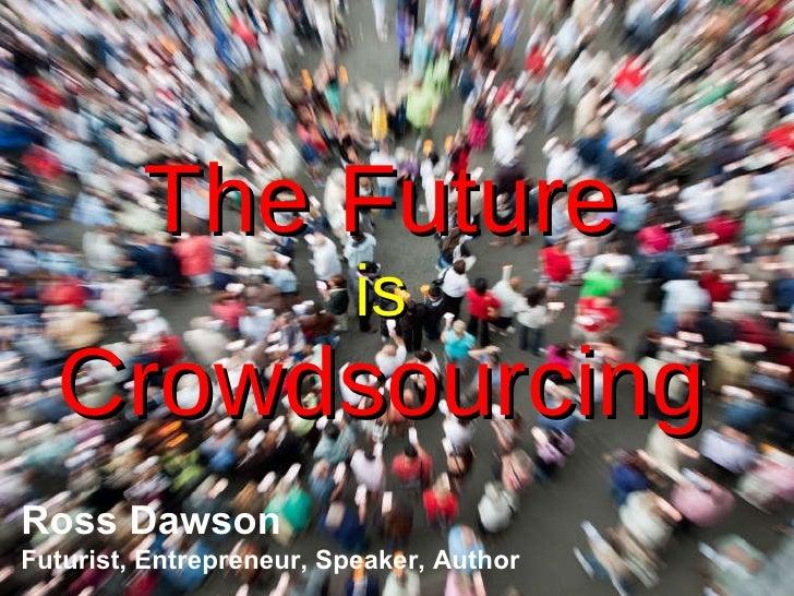 The Future is Crowdsourcing Ross Dawson Futurist, Entrepreneur, Speaker, Author