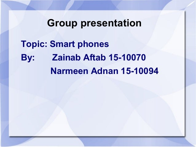 Group presentationTopic: Smart phonesBy:   Zainab Aftab 15-10070      Narmeen Adnan 15-10094
