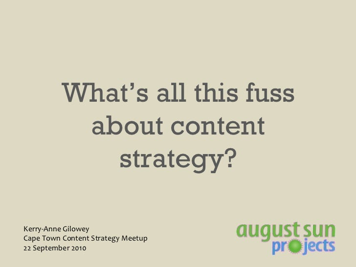 What's all this fuss about content strategy? Kerry-Anne Gilowey Cape Town Content Strategy Meetup 22 September 2010