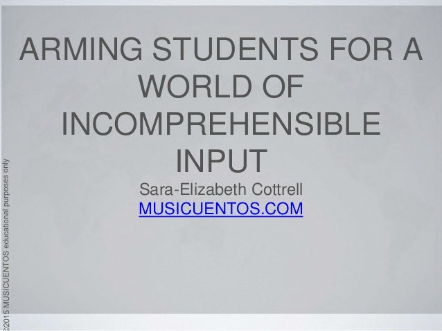 ARMING STUDENTS FOR A WORLD OF INCOMPREHENSIBLE INPUT Sara-Elizabeth Cottrell MUSICUENTOS.COM
