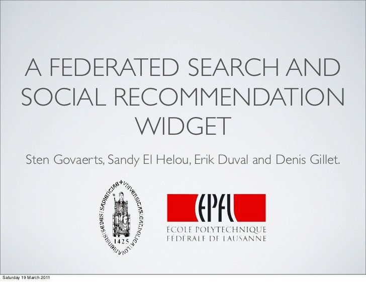 A FEDERATED SEARCH AND        SOCIAL RECOMMENDATION                 WIDGET          Sten Govaerts, Sandy El Helou, Erik Du...