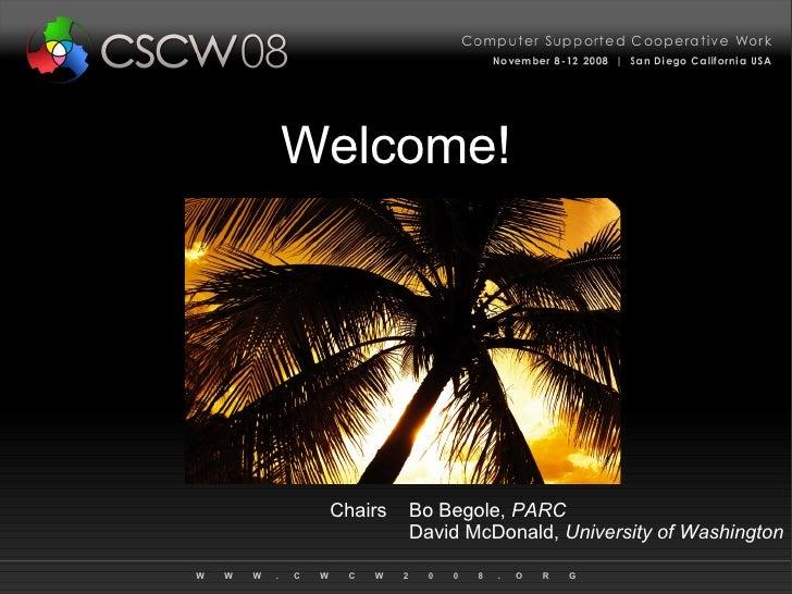 Welcome! Chairs Bo Begole,  PARC David McDonald,  University of Washington