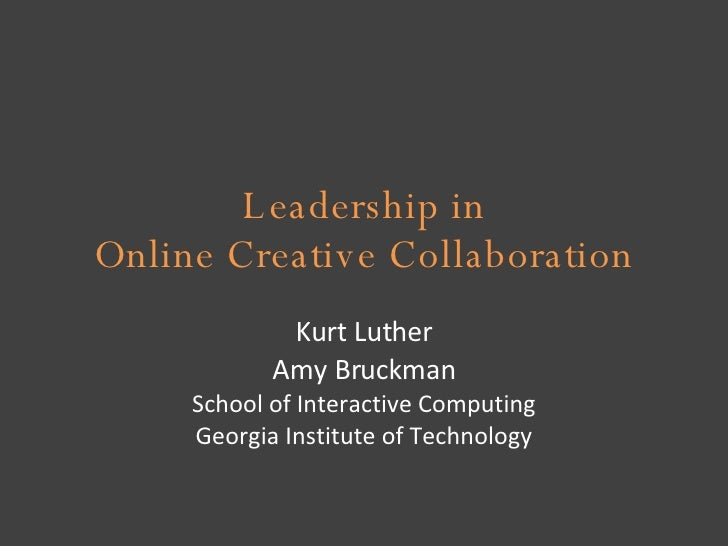Leadership in Online Creative Collaboration Kurt Luther Amy Bruckman School of Interactive Computing Georgia Institute of ...