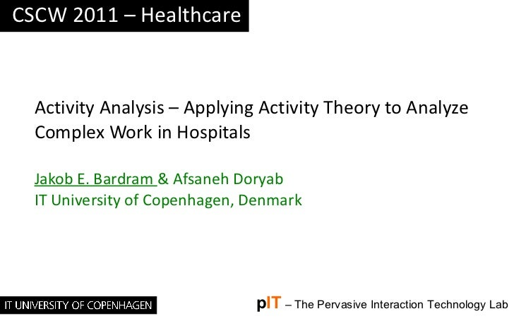 Activity Analysis – Applying Activity Theory to Analyze Complex Work in Hospitals Jakob E. Bardram  & Afsaneh Doryab IT Un...
