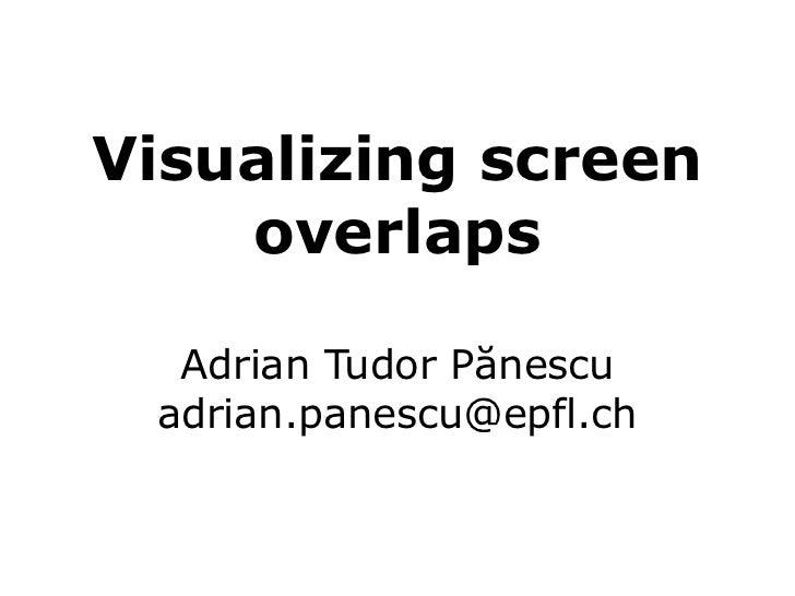 Visualizing screen    overlaps  Adrian Tudor Pănescu adrian.panescu@epfl.ch
