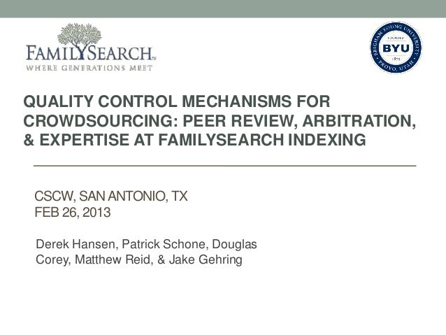 QUALITY CONTROL MECHANISMS FORCROWDSOURCING: PEER REVIEW, ARBITRATION,& EXPERTISE AT FAMILYSEARCH INDEXING CSCW, SAN ANTON...