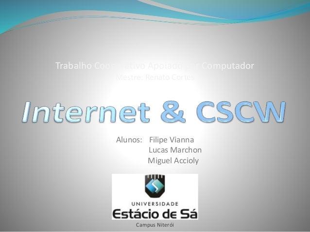 Trabalho Cooperativo Apoiado por Computador Mestre: Renato Cortes Campus Niterói Alunos: Filipe Vianna Lucas Marchon Migue...