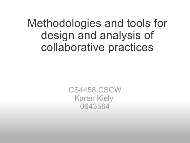 Methodologies and tools for design and analysis of collaborative practices CS4458 CSCW Karen Kiely  0643564