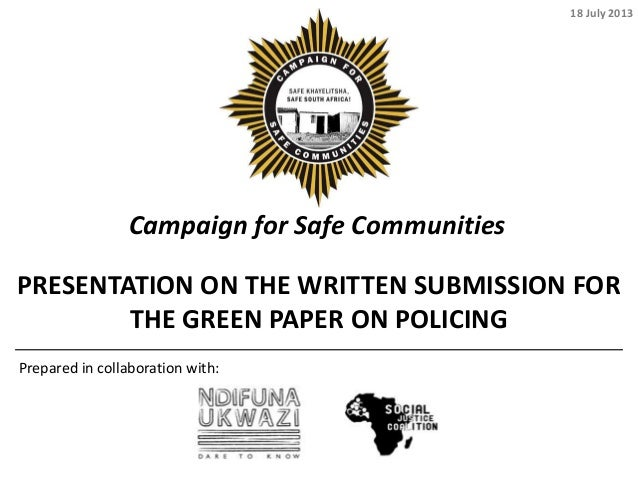 Campaign for Safe Communities PRESENTATION ON THE WRITTEN SUBMISSION FOR THE GREEN PAPER ON POLICING Prepared in collabora...
