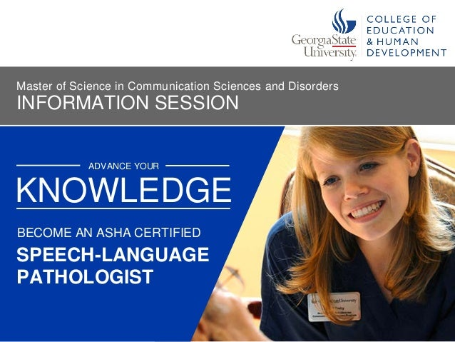 ADVANCE YOUR SPEECH-LANGUAGE PATHOLOGIST KNOWLEDGE BECOME AN ASHA CERTIFIED INFORMATION SESSION Master of Science in Commu...