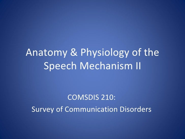 Anatomy & Physiology of the Speech Mechanism II COMSDIS 210:  Survey of Communication Disorders