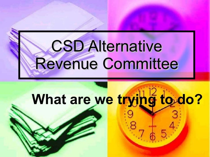 CSD Alternative Revenue Committee What are we trying to do?