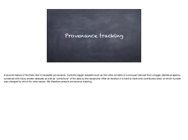Provenance tracking A second feature of the Data Hub is traceable provenance. Currently bigger datasets such as Clio-Infra...