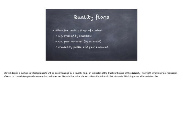 Quality flags Allow for quality flags of content e.g. created by scientists e.g. peer reviewed (by scientist) created by p...