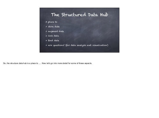 The Structured Data Hub A place to store data augment data link data find data ask questions! (for data analysis and visua...