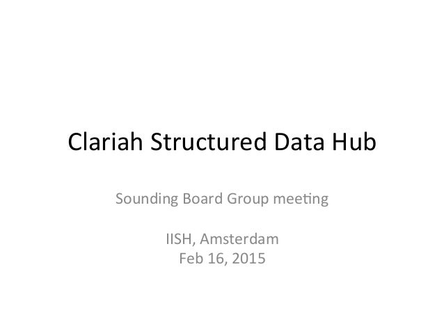Clariah	   Structured	   Data	   Hub	   	    Sounding	   Board	   Group	   mee8ng	    	    IISH,	   Amsterdam	    Feb	   1...