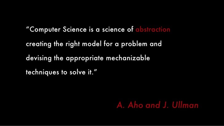 """<ul><li>"""" Computer Science is a science of  abstraction  -  </li></ul><ul><ul><li>creating the right model for a problem a..."""