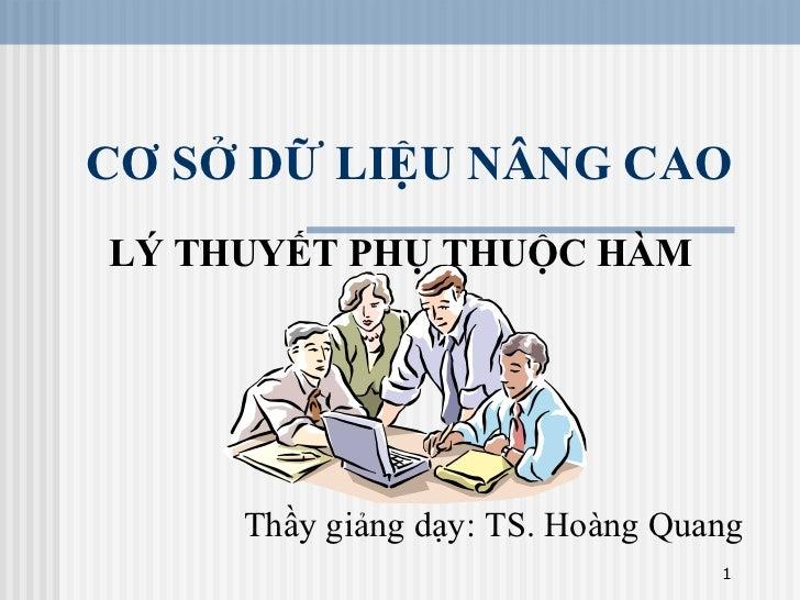 CƠ SỞ DỮ LIỆU NÂNG CAO LÝ THUYẾT PHỤ THUỘC HÀM          Thầy giảng dạy: TS. Hoàng Quang                                   1