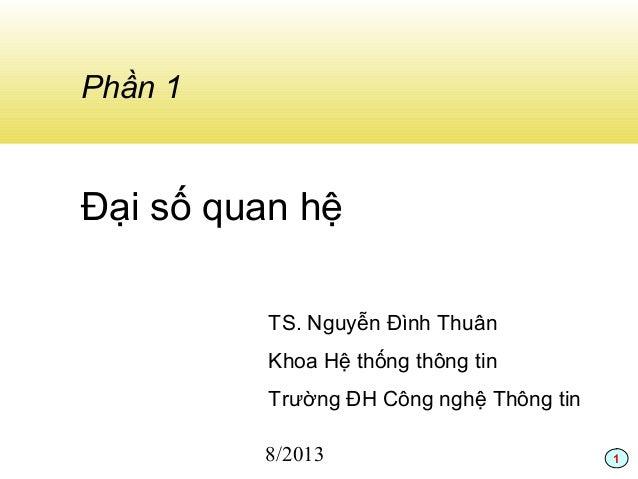 1 Phần 1 Đại số quan hệ TS. Nguyễn Đình Thuân Khoa Hệ thống thông tin Trường ĐH Công nghệ Thông tin 8/2013