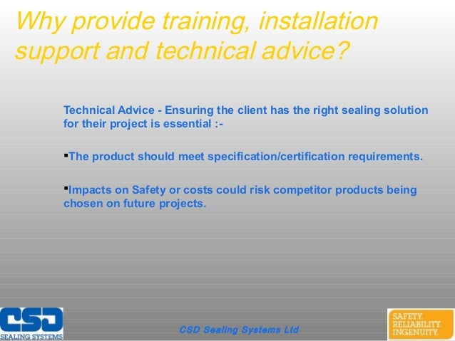 Why provide training, installationsupport and technical advice?Technical Advice - Ensuring the client has the right sealin...