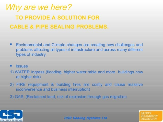 CSD Sealing Systems LtdWhy are we here?TO PROVIDE A SOLUTION FORCABLE & PIPE SEALING PROBLEMS. Environmental and Climate ...