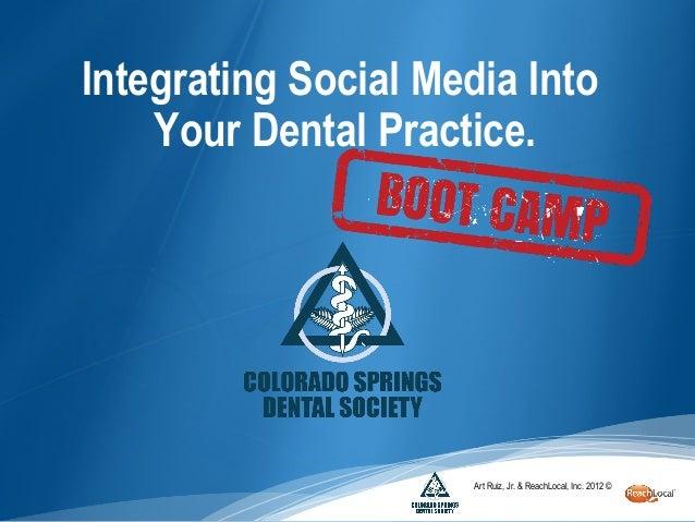 Integrating Social Media Into    Your Dental Practice.                      Art Ruiz, Jr. & ReachLocal, Inc. 2012 ©