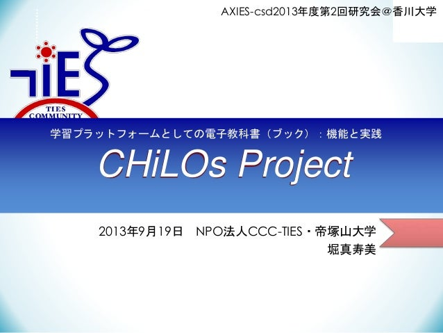 AXIES-csd2013年度第2回研究会@香川大学  学習プラットフォームとしての電子教科書(ブック):機能と実践  CHiLOs Project 2013年9月19日 NPO法人CCC-TIES・帝塚山大学 堀真寿美