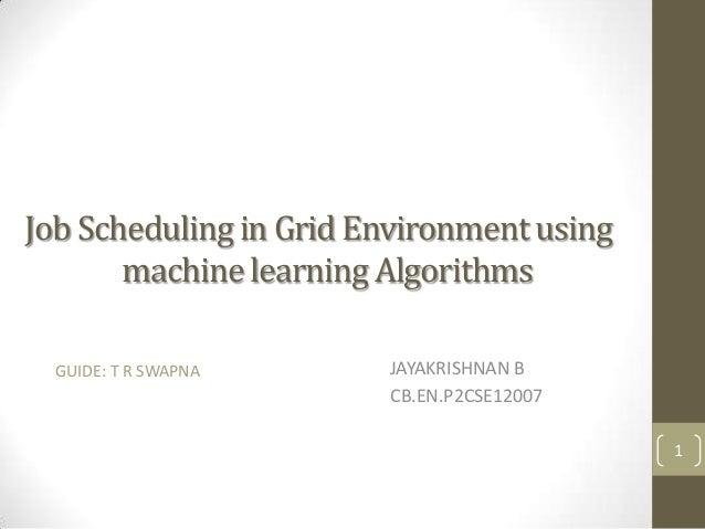 Job Scheduling in Grid Environment using machine learning Algorithms GUIDE: T R SWAPNA  JAYAKRISHNAN B CB.EN.P2CSE12007 1