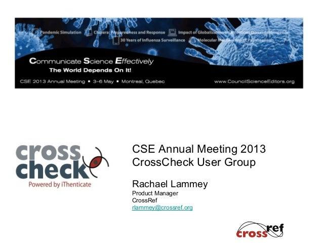 CSE Annual Meeting 2013CrossCheck User GroupRachael LammeyProduct ManagerCrossRefrlammey@crossref.org
