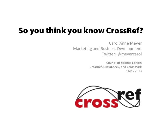 So you think you know CrossRef?Carol Anne MeyerMarketing and Business DevelopmentTwitter: @meyercarolCouncil of Science Ed...