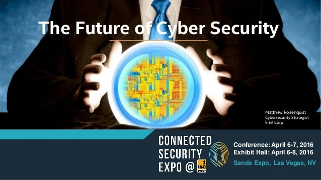 The Future of Cyber Security Conference: April 6-7, 2016 Exhibit Hall: April 6-8, 2016 Sands Expo, Las Vegas, NV Matthew R...