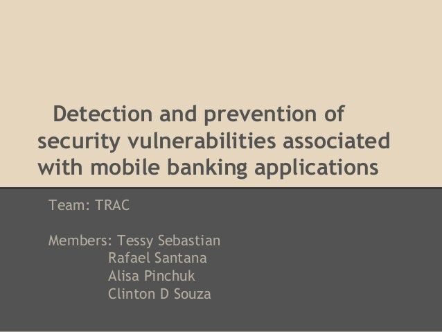 Detection and prevention ofsecurity vulnerabilities associatedwith mobile banking applications Team: TRAC Members: Tessy S...