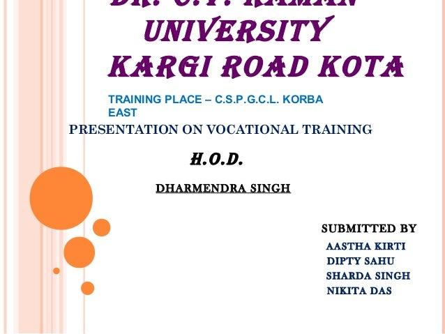DR. C.V. RAMAN UNIVERSITY KARGI ROAD KOTA PRESENTATION ON VOCATIONAL TRAINING H.O.D. DHARMENDRA SINGH TRAINING PLACE – C.S...