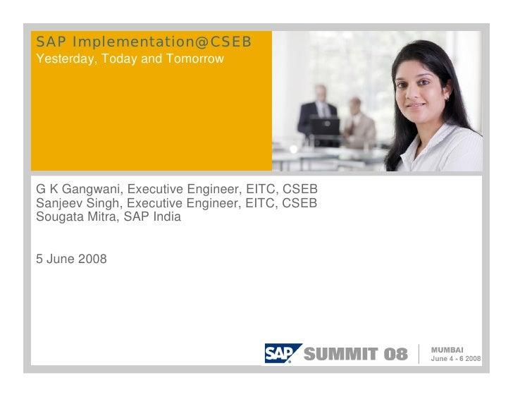 SAP Implementation@ CSEBYesterday, Today and TomorrowG K Gangwani, Executive Engineer, EITC, CSEBSanjeev Singh, Executive ...