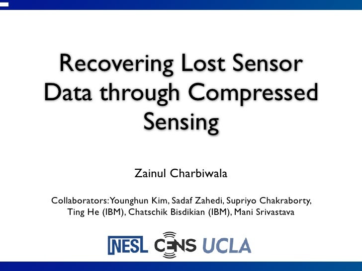 Recovering Lost SensorData through Compressed         Sensing                   Zainul CharbiwalaCollaborators:Younghun Ki...